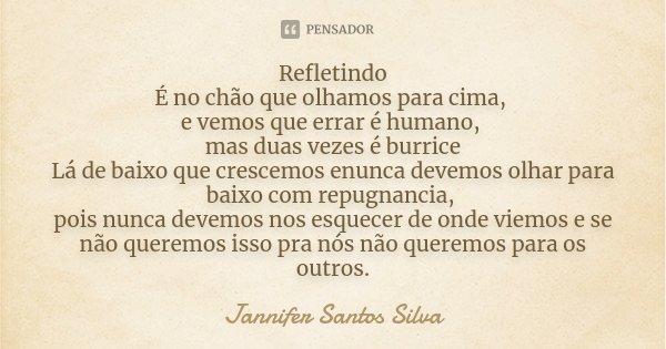 Refletindo É no chão que olhamos para cima, e vemos que errar é humano, mas duas vezes é burrice Lá de baixo que crescemos enunca devemos olhar para baixo com r... Frase de Jannifer Santos Silva.