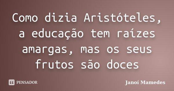Como dizia Aristóteles, a educação tem raízes amargas, mas os seus frutos são doces... Frase de Janói Mamedes.