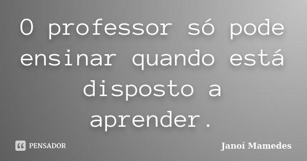 O professor só pode ensinar quando está disposto a aprender... Frase de Janoí Mamedes.