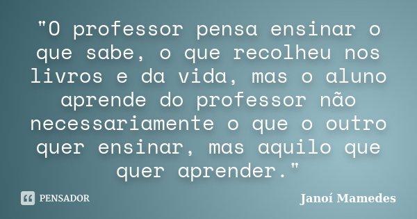"""""""O professor pensa ensinar o que sabe, o que recolheu nos livros e da vida, mas o aluno aprende do professor não necessariamente o que o outro quer ensinar... Frase de Janói Mamedes."""