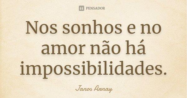 Nos sonhos e no amor não há impossibilidades.... Frase de Janos Arnay.