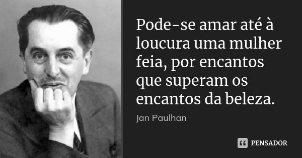 Pode-se amar até à loucura uma mulher feia, por encantos que superam os encantos da beleza.... Frase de Jan Paulhan.