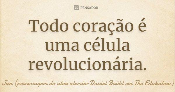Todo coração é uma célula revolucionária.... Frase de Jan (personagem do ator alemão Daniel Brühl em The Edukators).