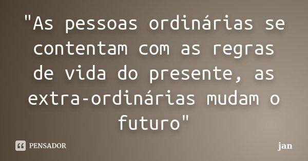 """""""As pessoas ordinárias se contentam com as regras de vida do presente, as extra-ordinárias mudam o futuro""""... Frase de jan."""