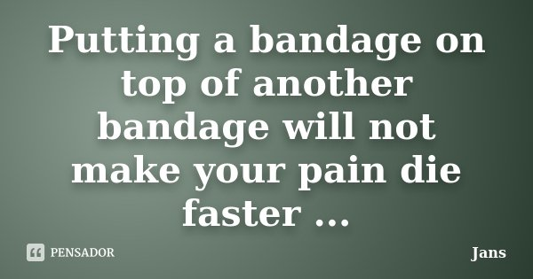 Putting a bandage on top of another bandage will not make your pain die faster ...... Frase de Jans.