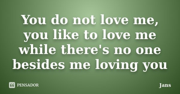 You do not love me, you like to love me while there's no one besides me loving you... Frase de Jans.