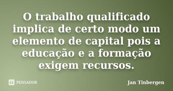 O trabalho qualificado implica de certo modo um elemento de capital pois a educação e a formação exigem recursos.... Frase de Jan Tinbergen.