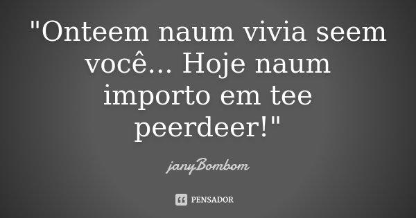 """Onteem naum vivia seem você... Hoje naum importo em tee peerdeer!""... Frase de janyBombom."