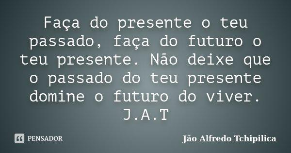 Faça do presente o teu passado, faça do futuro o teu presente. Não deixe que o passado do teu presente domine o futuro do viver. J.A.T... Frase de Jão Alfredo Tchipilica.