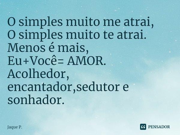 O simples muito me atrai, O simples muito te atrai. Menos é mais, Eu+Você= AMOR. Acolhedor, encantador,sedutor e sonhador.... Frase de Jaque P..