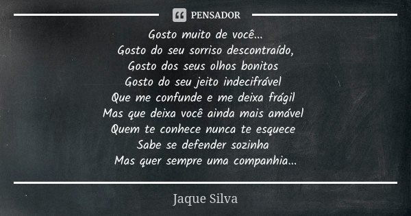 Gosto muito de você... Gosto do seu sorriso descontraído, Gosto dos seus olhos bonitos Gosto do seu jeito indecifrável Que me confunde e me deixa frágil Mas que... Frase de Jaque Silva.