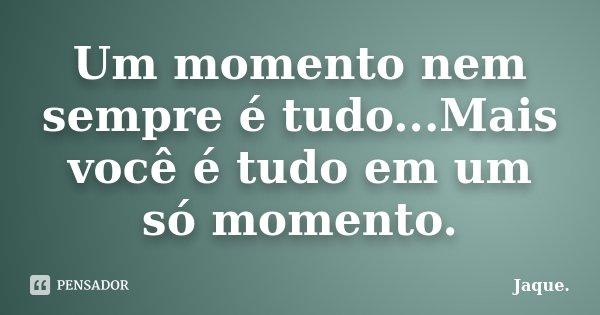 Um momento nem sempre é tudo...Mais você é tudo em um só momento.... Frase de Jaque..