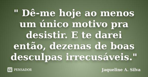 """"""" Dê-me hoje ao menos um único motivo pra desistir. E te darei então, dezenas de boas desculpas irrecusáveis.""""... Frase de Jaqueline A. Silva."""
