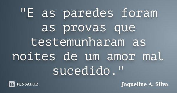 """""""E as paredes foram as provas que testemunharam as noites de um amor mal sucedido.""""... Frase de Jaqueline A. Silva."""