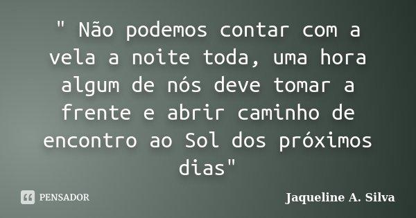 """"""" Não podemos contar com a vela a noite toda, uma hora algum de nós deve tomar a frente e abrir caminho de encontro ao Sol dos próximos dias""""... Frase de Jaqueline A. Silva."""