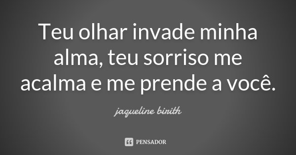 Teu olhar invade minha alma, teu sorriso me acalma e me prende a você.... Frase de Jaqueline Birith.