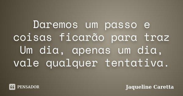 Daremos um passo e coisas ficarão para traz Um dia, apenas um dia, vale qualquer tentativa.... Frase de Jaqueline Caretta.