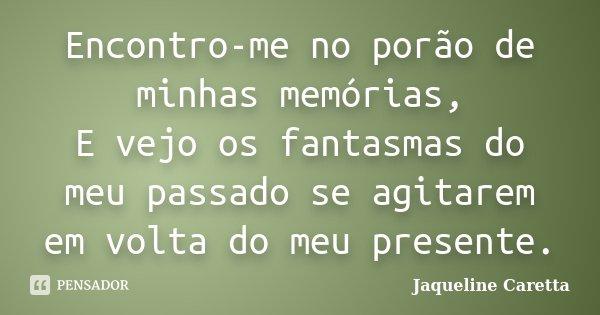 Encontro-me no porão de minhas memórias, E vejo os fantasmas do meu passado se agitarem em volta do meu presente.... Frase de Jaqueline Caretta.