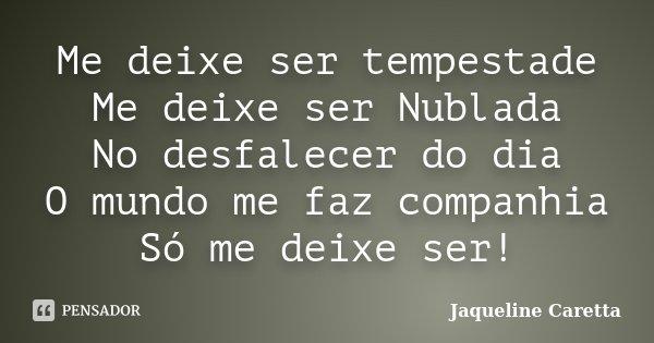 Me deixe ser tempestade Me deixe ser Nublada No desfalecer do dia O mundo me faz companhia Só me deixe ser!... Frase de Jaqueline Caretta.