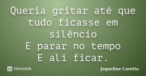 Queria gritar até que tudo ficasse em silêncio E parar no tempo E ali ficar.... Frase de Jaqueline Caretta.