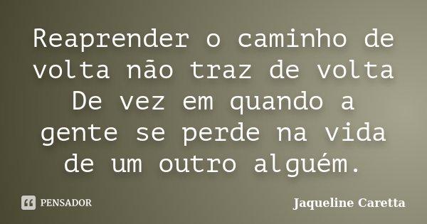 Reaprender o caminho de volta não traz de volta De vez em quando a gente se perde na vida de um outro alguém.... Frase de Jaqueline Caretta.
