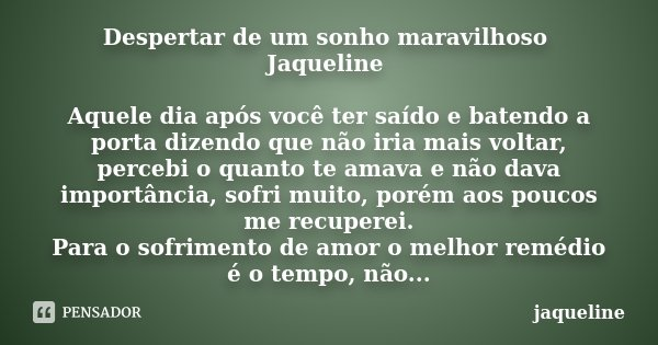 Despertar de um sonho maravilhoso Jaqueline Aquele dia após você ter saído e batendo a porta dizendo que não iria mais voltar, percebi o quanto te amava e não d... Frase de Jaqueline.