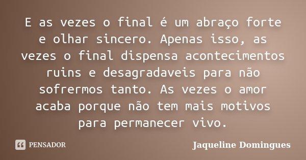 E as vezes o final é um abraço forte e olhar sincero. Apenas isso, as vezes o final dispensa acontecimentos ruins e desagradaveis para não sofrermos tanto. As v... Frase de Jaqueline Domingues.