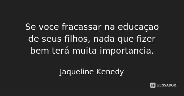 Se voce fracassar na educaçao de seus filhos, nada que fizer bem terá muita importancia.... Frase de Jaqueline Kenedy.