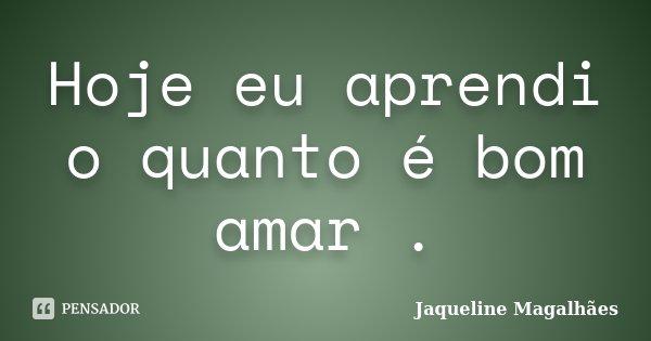 Hoje eu aprendi o quanto é bom amar .... Frase de Jaqueline Magalhães.