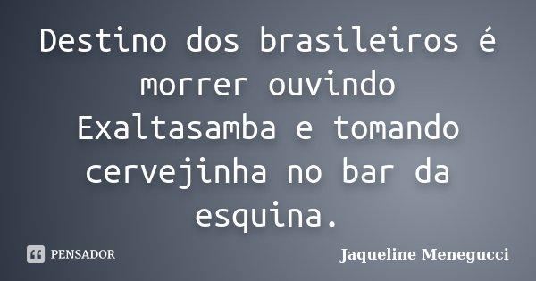Destino dos brasileiros é morrer ouvindo Exaltasamba e tomando cervejinha no bar da esquina.... Frase de Jaqueline Menegucci.