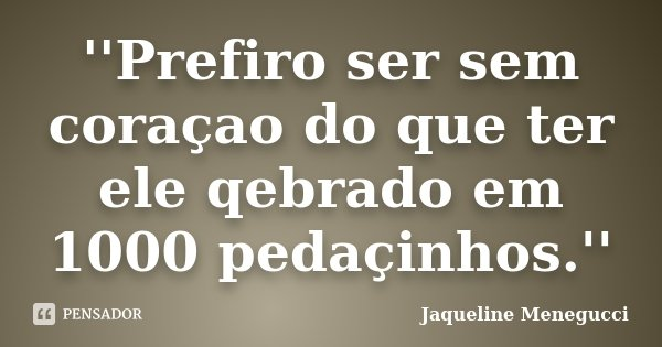 ''Prefiro ser sem coraçao do que ter ele qebrado em 1000 pedaçinhos.''... Frase de Jaqueline Menegucci.