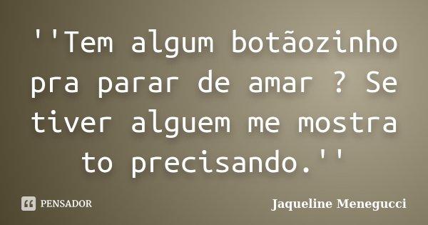 ''Tem algum botãozinho pra parar de amar ? Se tiver alguem me mostra to precisando.''... Frase de Jaqueline Menegucci.