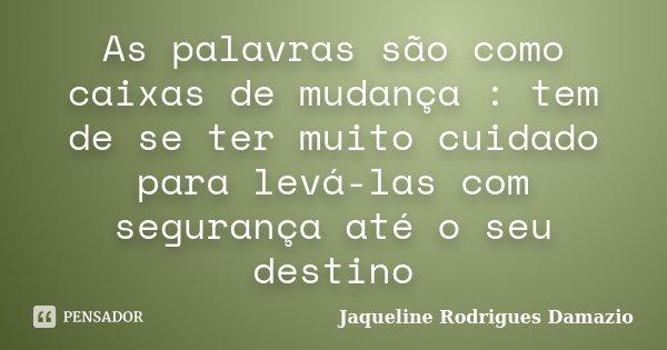 As palavras são como caixas de mudança : tem de se ter muito cuidado para levá-las com segurança até o seu destino... Frase de Jaqueline Rodrigues Damazio.