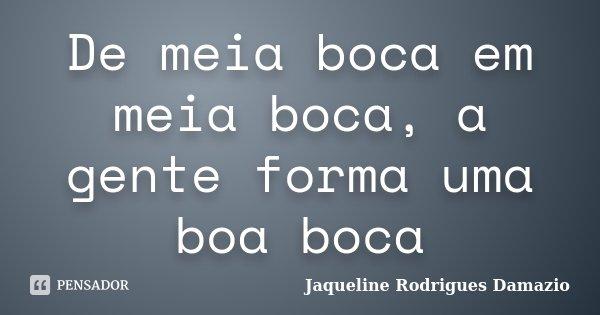 De meia boca em meia boca, a gente forma uma boa boca... Frase de Jaqueline Rodrigues Damazio.