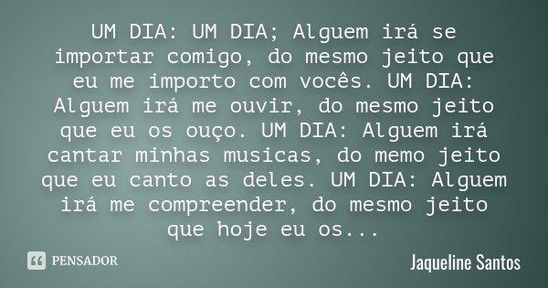 UM DIA: UM DIA; Alguem irá se importar comigo, do mesmo jeito que eu me importo com vocês. UM DIA: Alguem irá me ouvir, do mesmo jeito que eu os ouço. UM DIA: A... Frase de Jaqueline Santos.
