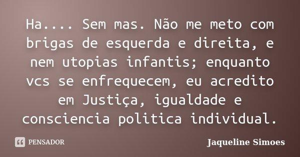 Ha.... Sem mas. Não me meto com brigas de esquerda e direita, e nem utopias infantis; enquanto vcs se enfrequecem, eu acredito em Justiça, igualdade e conscienc... Frase de Jaqueline Simoes.