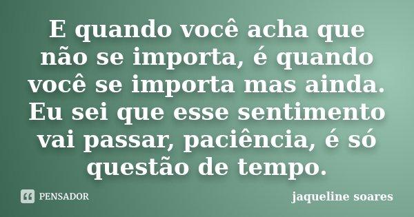 E quando você acha que não se importa, é quando você se importa mas ainda. Eu sei que esse sentimento vai passar, paciência, é só questão de tempo.... Frase de Jaqueline Soares.