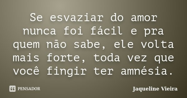 Se esvaziar do amor nunca foi fácil e pra quem não sabe, ele volta mais forte, toda vez que você fingir ter amnésia.... Frase de Jaqueline Vieira.