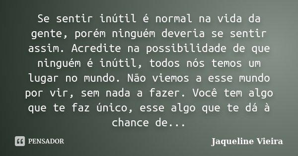 Se sentir inútil é normal na vida da gente, porém ninguém deveria se sentir assim. Acredite na possibilidade de que ninguém é inútil, todos nós temos um lugar n... Frase de Jaqueline Vieira.