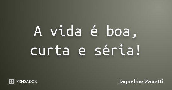 A vida é boa, curta e séria!... Frase de Jaqueline Zanetti.