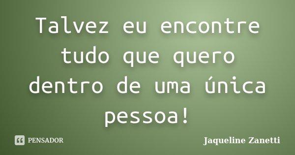 Talvez eu encontre tudo que quero dentro de uma única pessoa!... Frase de Jaqueline Zanetti.