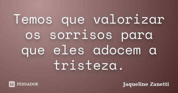 Temos que valorizar os sorrisos para que eles adocem a tristeza.... Frase de Jaqueline Zanetti.