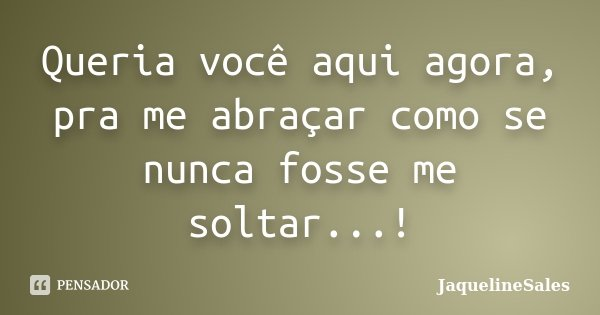 Queria você aqui agora, pra me abraçar como se nunca fosse me soltar...!... Frase de JaquelineSales).