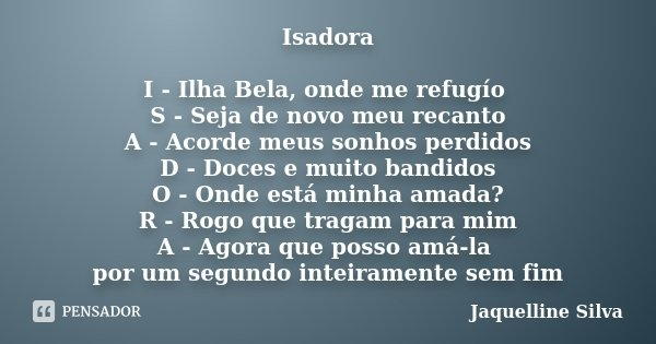 Isadora I - Ilha Bela, onde me refugío S - Seja de novo meu recanto A - Acorde meus sonhos perdidos D - Doces e muito bandidos O - Onde está minha amada? R - Ro... Frase de Jaquelline Silva.