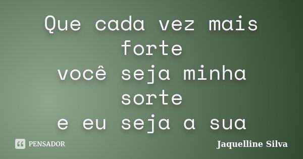 Que cada vez mais forte você seja minha sorte e eu seja a sua... Frase de Jaquelline Silva.