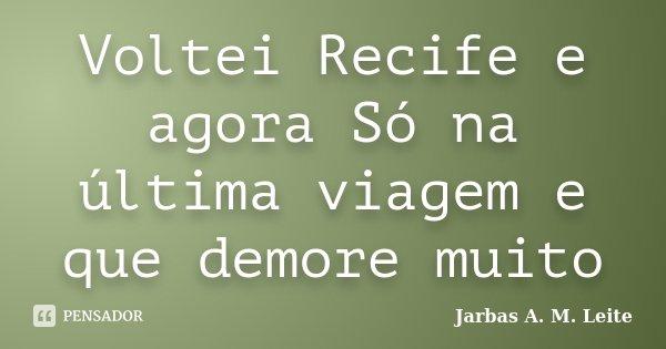 Voltei Recife e agora Só na última viagem e que demore muito... Frase de Jarbas A. M. Leite.