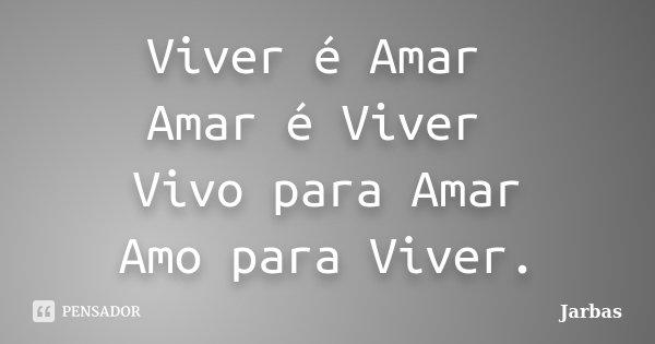 Viver é Amar Amar é Viver Vivo para Amar Amo para Viver.... Frase de Jarbas.