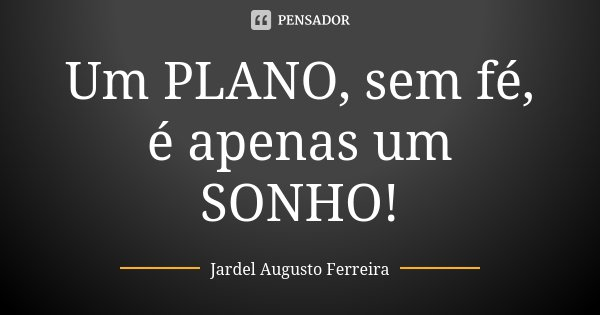 Um PLANO, sem fé, é apenas um SONHO!... Frase de Jardel Augusto Ferreira.