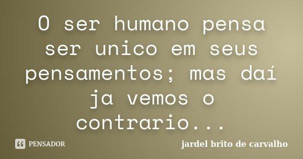 O ser humano pensa ser unico em seus pensamentos; mas daí ja vemos o contrario...... Frase de jardel brito de carvalho.