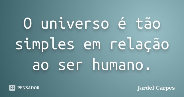 O universo é tão simples em relação ao ser humano.... Frase de Jardel Carpes.